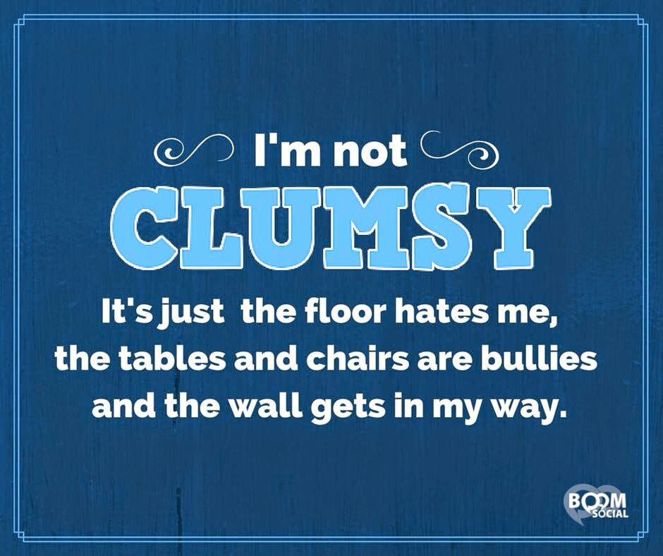 I'm not clumsy, the world just hates me
