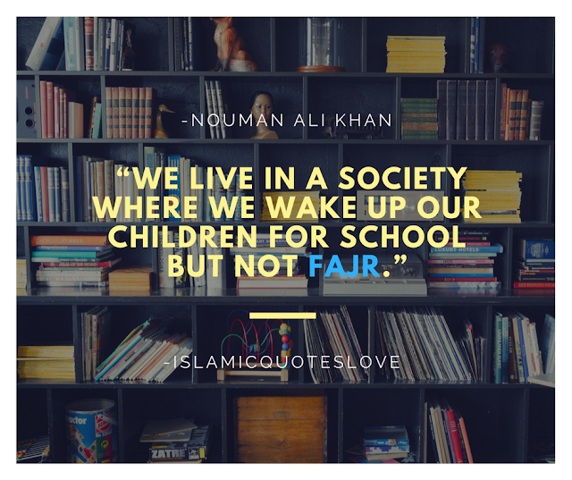"""""""We live in a society where we wake up our children for school but not Fajr."""" -Nouman Ali Khan"""