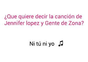 Significado de la Canción Ni Tú Ni Yo Jennifer Lopez Gente De Zona.