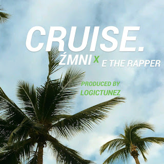 New Music : ZMNI x E THE RAPPER - CRUISE [PRODS BY LOGICTUEZ]