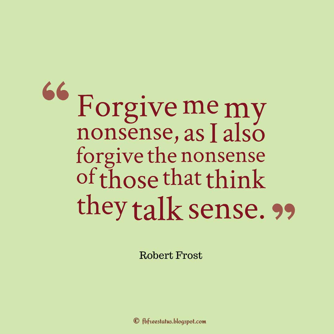 Robert Frost Forgiveness Quote; Forgive me my nonsense, as I also forgive the nonsense of those that think they talk sense. ― Robert Frost
