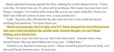"Maybe not personally, but I'm right, aren't I?"" Elaine dumped the last of the kerosene onto some roots and pitched the canister aside. Jeanette thought, you ain't Elaine Nutting, you're Elaine Nuts."