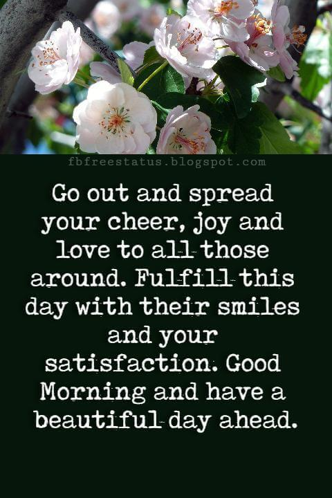 Good Morning Text Messages, Go out and spread your cheer, joy and love to all those around. Fulfill this day with their smiles and your satisfaction. Good Morning and have a beautiful day ahead.
