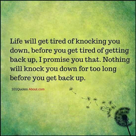 Life Will Get Tired Of Knocking You Down Before You Get Tired Of
