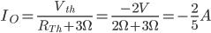 I_ {O} = \ frac {V_ {th}} {R_ {Th} +3 \ Omega} = \ frac {-2V} {2 \ Omega + 3 \ Omega} = - \ frac {2} {5} A