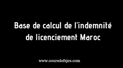 Base de calcul de l'indemnité de licenciement Maroc