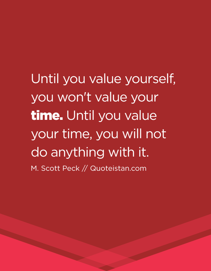 Until you value yourself, you won't value your time. Until you value your time, you will not do anything with it.