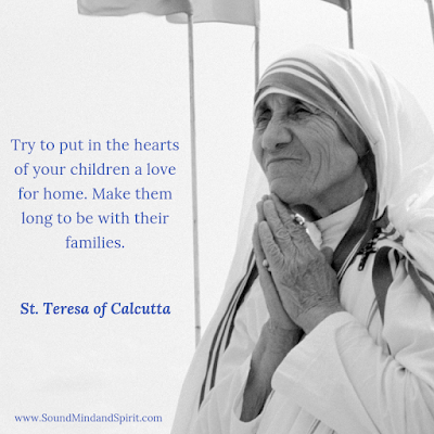 """Try to put in the hearts of your children a love for home.  Make them long to be with their families."" St. Teresa of Calcutta"