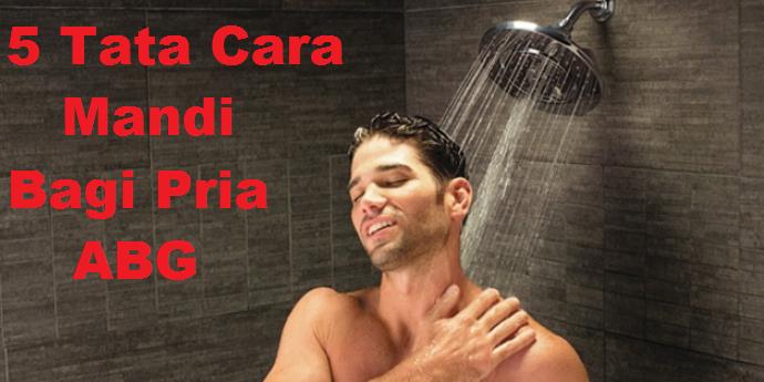 5 Tata cara mandi yang benar bagi cowok ABG