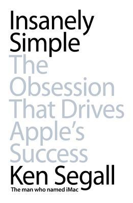Insanely Simple: The Obsession That Drives Apple's Success byKon Segall
