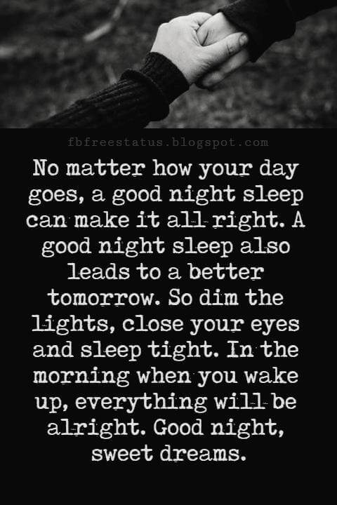 Good Night Poems for Her, No matter how your day goes, a good night sleep can make it all right. A good night sleep also leads to a better tomorrow. So dim the lights, close your eyes and sleep tight. In the morning when you wake up, everything will be alright. Good night, sweet dreams.