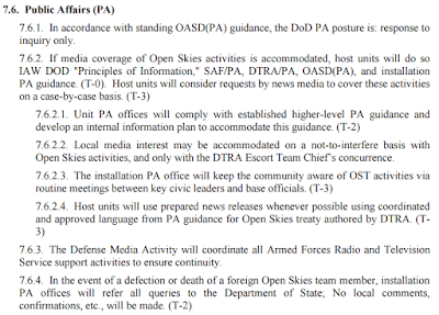 "7.6. Public Affairs (PA)  7.6.1. In accordance with standing OASD(PA) guidance, the DoD PA posture is: response to inquiry only. 7.6.2. If media coverage of Open Skies activities is accommodated, host units will do so IAW DOD ""Principles of Information,"" SAF/PA, DTRA/PA, OASD(PA), and installation PA guidance. (T-0). Host units will consider requests by news media to cover these activities on a case-by-case basis. (T-3)  7.6.2.1. Unit PA offices will comply with established higher-level PA guidance and develop an internal information plan to accommodate this guidance. (T-2)  7.6.2.2. Local media interest may be accommodated on a not-to-interfere basis with Open Skies activities, and only with the DTRA Escort Team Chief's concurrence.  7.6.2.3. The installation PA office will keep the community aware of OST activities via routine meetings between key civic leaders and base officials. (T-3)  7.6.2.4. Host units will use prepared news releases whenever possible using coordinated and approved language from PA guidance for Open Skies treaty authored by DTRA. (T- 3)"