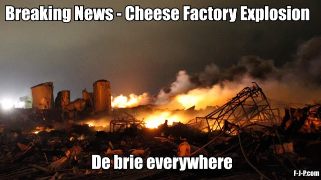 Funny Breaking news meme picture - cheese factory explosion - de brie everywhere