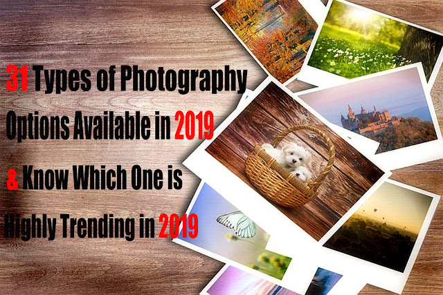 31 Types of Photography Options in 2019 & Know Which One is Highly Trending in 2019