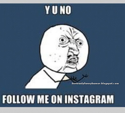 Y U NO FOLLOW ME ON INSTAGRAM?