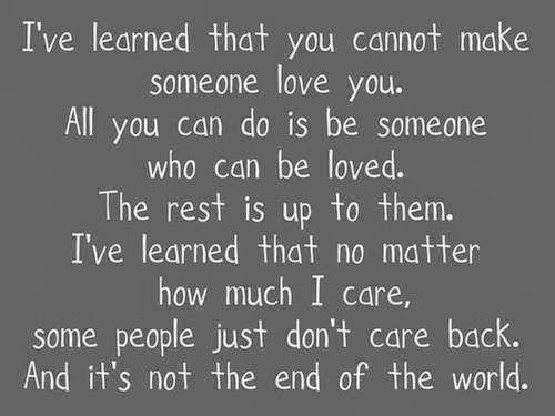 Do Not Complain If The Person You Love Don T Love You Back: I've Learned That You Cannot Make Someone Love You. All