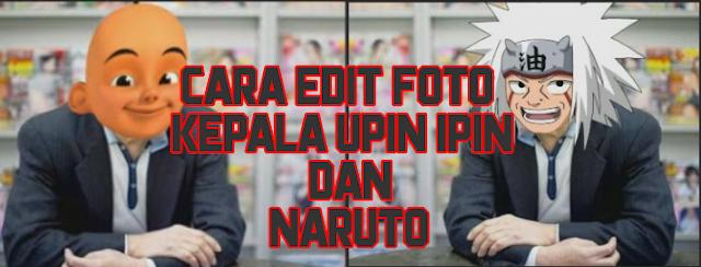 Cara Edit Foto Kepala Upin Ipin dan Naruto di Android, Cara Merubah Kepala Menjadi Upin Ipin, Cara Merubah Kepala Menjadi Naruto, Cara Mengedit Foto Merubah Kepala Menjadi Upin Ipin dan Naruto, Cara Mengganti Kepala Upin Ipin dan Naruto di Android.