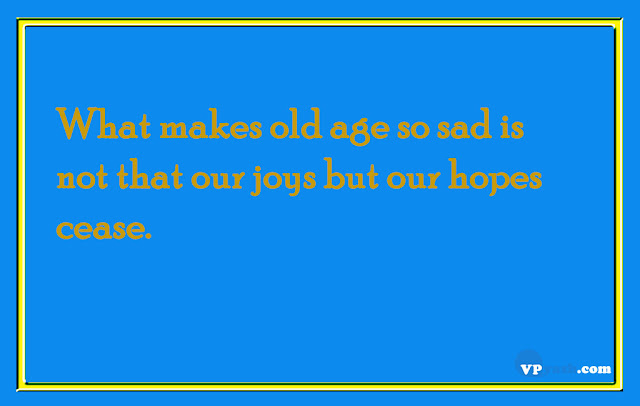 What makes old age so sad is not that our joys but our hopes cease life quotes