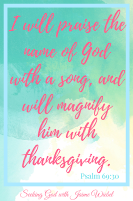 I will praise the name of God with a song, and will magnify him with thanksgiving. Psalm 69:30 KJV