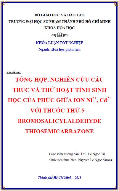 Tổng hợp nghiên cứu cấu trúc và thử hoạt tính sinh học của phức giữa ion Ni2+, Cd2+ với thuốc thử 5 – bromosalicylaldehyde thiosemicarbazone