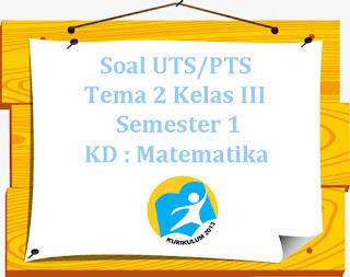 Contoh Soal UTS/ PTS K13 Tema 2 Kelas 3 Semester 1 KD : Matematika