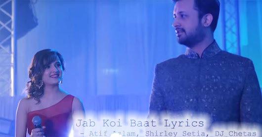 Jab Koi Baat Lyrics - Atif Aslam | Shirley Setia | DJ Chetas | Latest Romantic Songs 2018