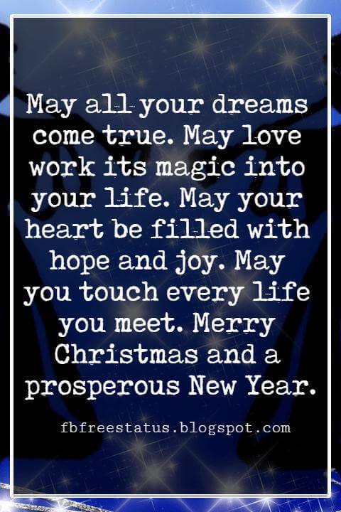 Christmas Blessings, May all your dreams come true. May love work its magic into your life. May your heart be filled with hope and joy. May you touch every life you meet. Merry Christmas and a prosperous New Year.