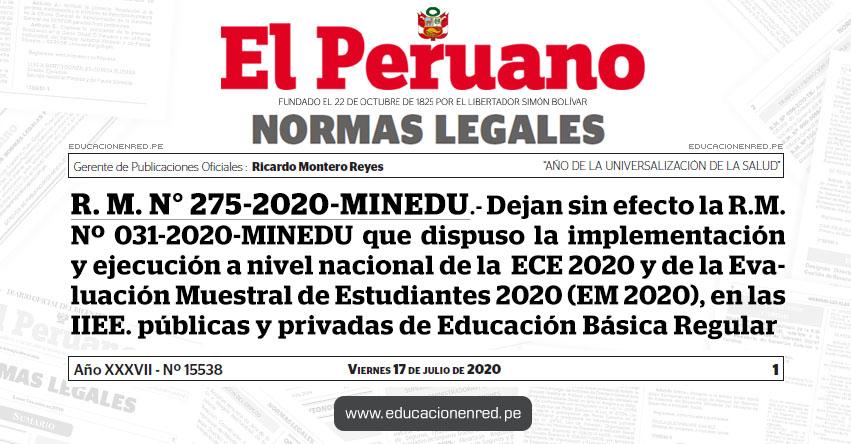 R. M. N° 275-2020-MINEDU.- Dejan sin efecto la R.M. Nº 031-2020-MINEDU que dispuso la implementación y ejecución a nivel nacional de la Evaluación Censal de Estudiantes 2020 (ECE 2020) y de la Evaluación Muestral de Estudiantes 2020 (EM 2020), en las instituciones educativas públicas y privadas de Educación Básica Regular