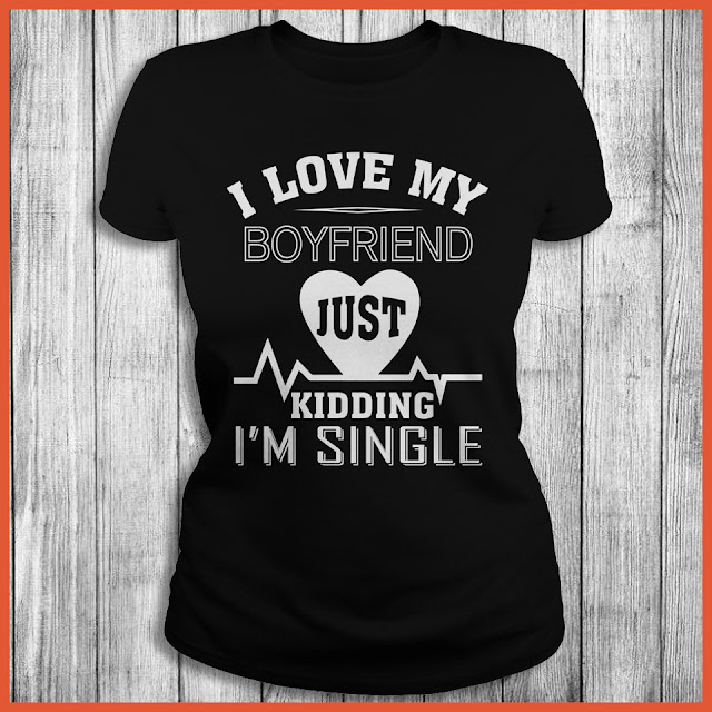 I Love My BoyFriend Just Kidding I'm Single T-Shirt