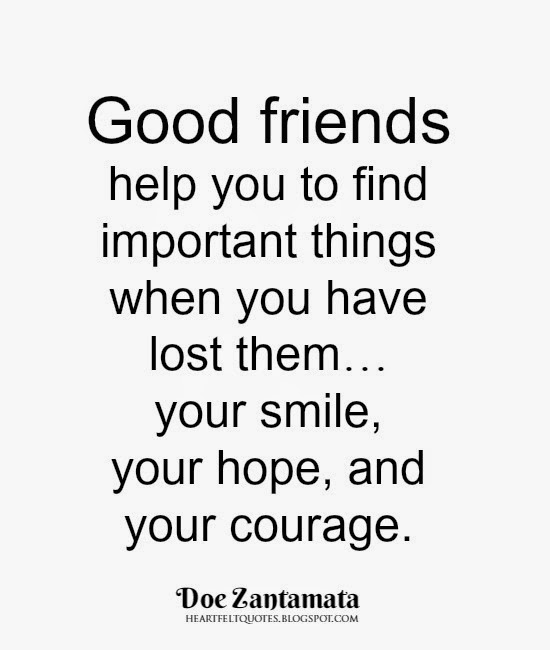 Good Friends Help You To Find Important Things When You Have Lost Themu2026your  Smile, Your Hope, And Your Courage. ~ Doe Zantamata