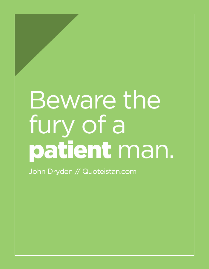 Beware the fury of a patient man.