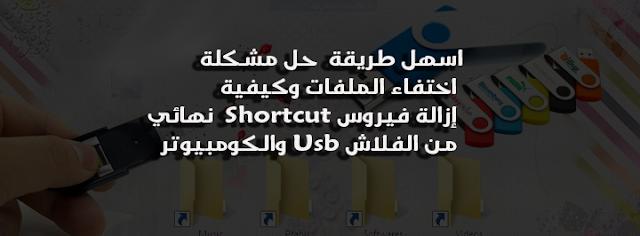 حل مشكلة اختفاء الملفات وكيفية إزالة فيروس Shortcut  نهائي من الفلاش Usb والكومبيوتر