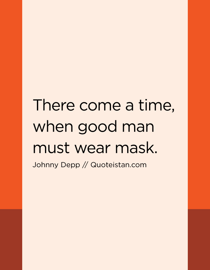 There come a time, when good man must wear mask.