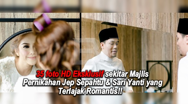 Akhirnya Terlerai Jua!!!! Jom lihat 35 foto HD Eksklusif sekitar Majlis Pernikahan Jep Sepahtu & Sari Yanti yang Terlajak Romantis!!