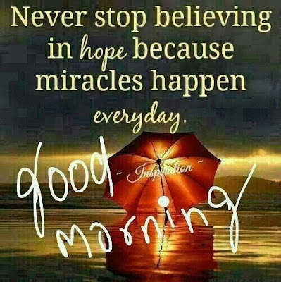 Inspirational Good Morning: Never stop believing in hope because miracles happen every day.