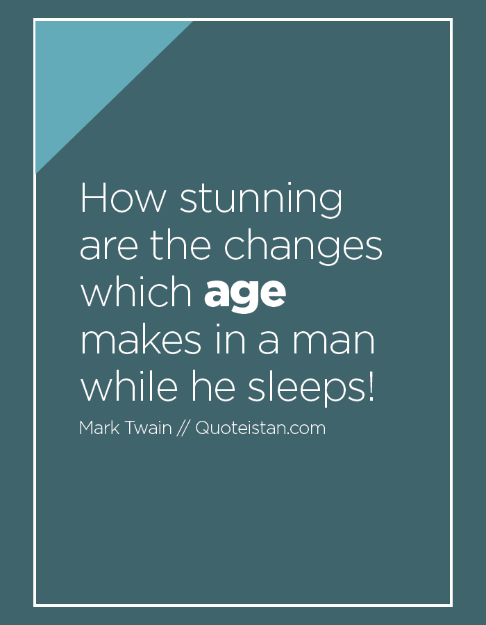 How stunning are the changes which age makes in a man while he sleeps!