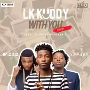 "Download MUSIC: LK Kuddy ft. Wizkid & Yung6ix – ""With You"" (Remix)"