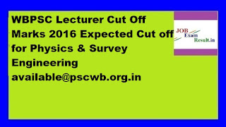 WBPSC Lecturer Cut Off Marks 2016 Expected Cut off for Physics & Survey Engineering available@pscwb.org.in