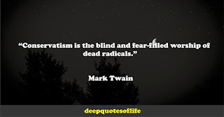 """""""Conservatism is the blind and fear-filled worship of dead radicals.""""  ― Mark Twain"""