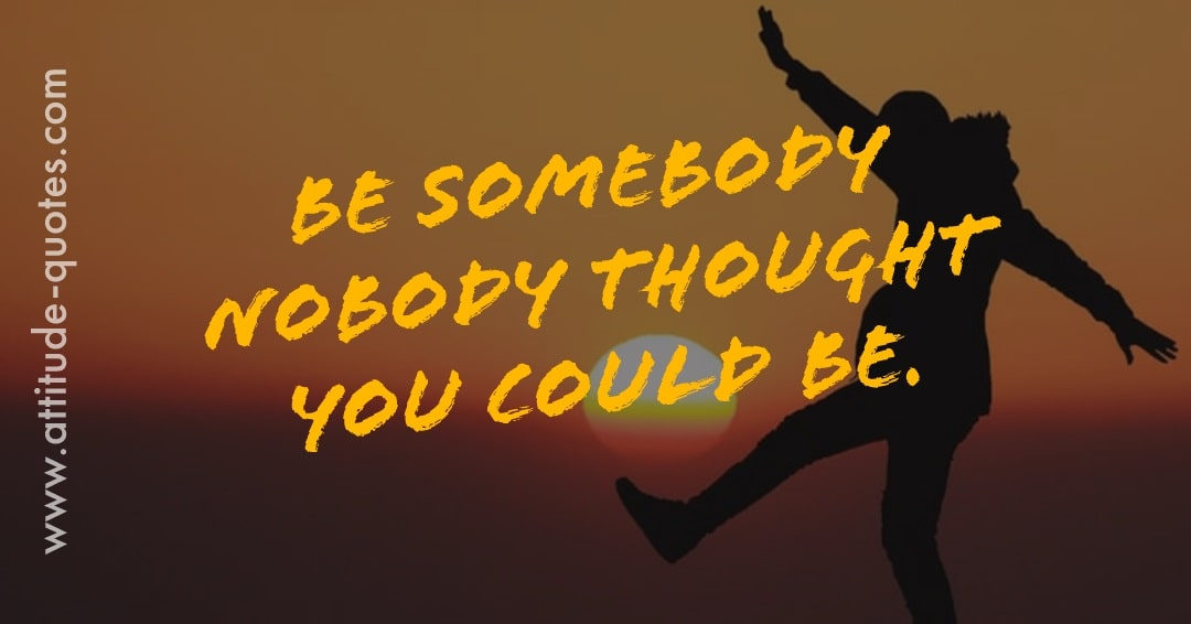 Be somebody nobody 🤔thought🤔 you could be.