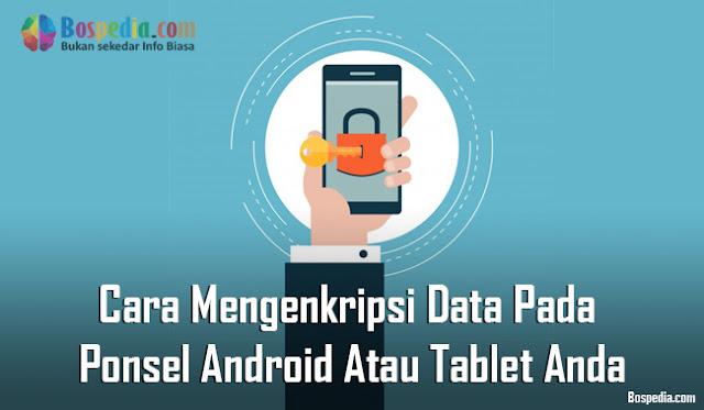 Cara Mengenkripsi Data Pada Ponsel Android Atau Tablet Anda Cara Mengenkripsi Data Pada Ponsel Android Atau Tablet Anda