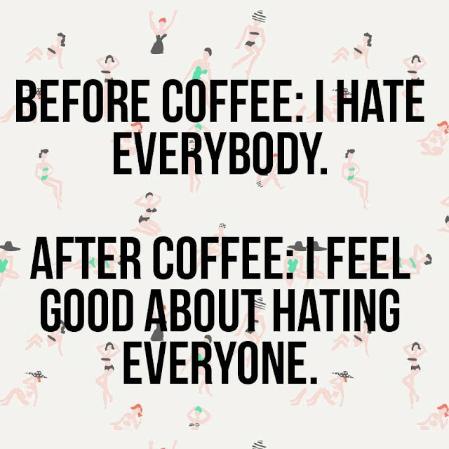Before coffee: I hate everyone.  After coffee: I feel good about hating everyone