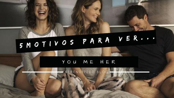 5 motivos para ver | You Me Her