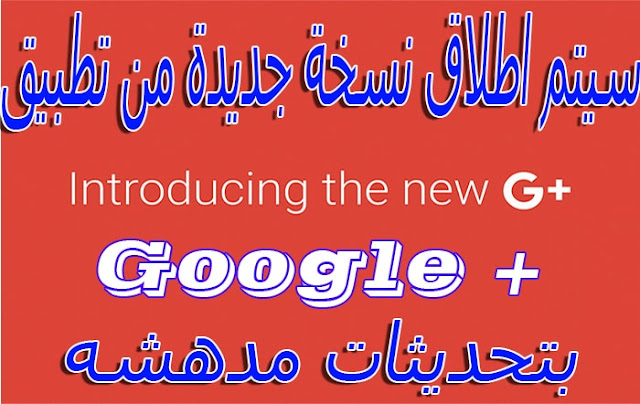 عاجل - سيتم إطلاق نسخة جديدة من تطبيق Google+ بتحديثات مدهشة