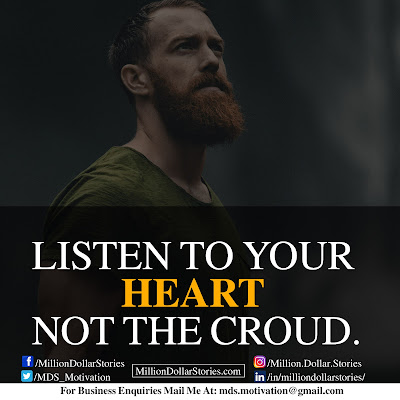 LISTEN TO YOUR HEART NOT THE CROWD.