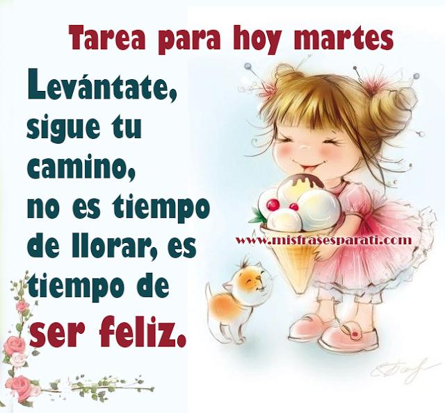 Tarea para hoy martes Levántate, sigue tu camino, no es tiempo de llorar, es  tiempo de ser feliz.