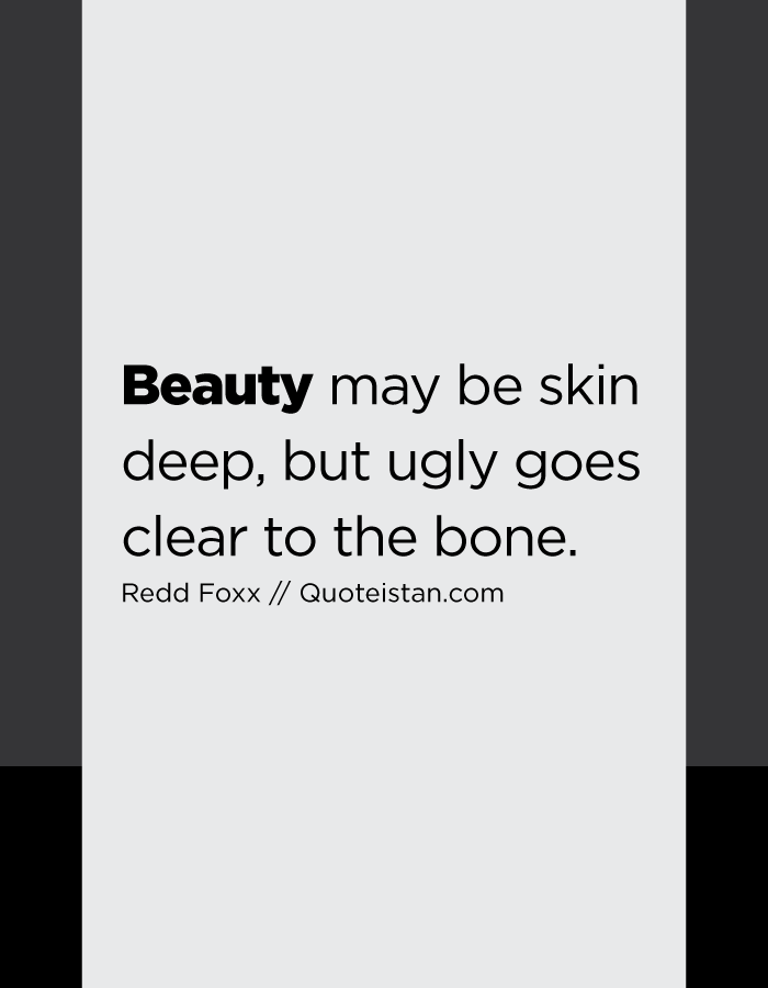 Beauty may be skin deep, but ugly goes clear to the bone.