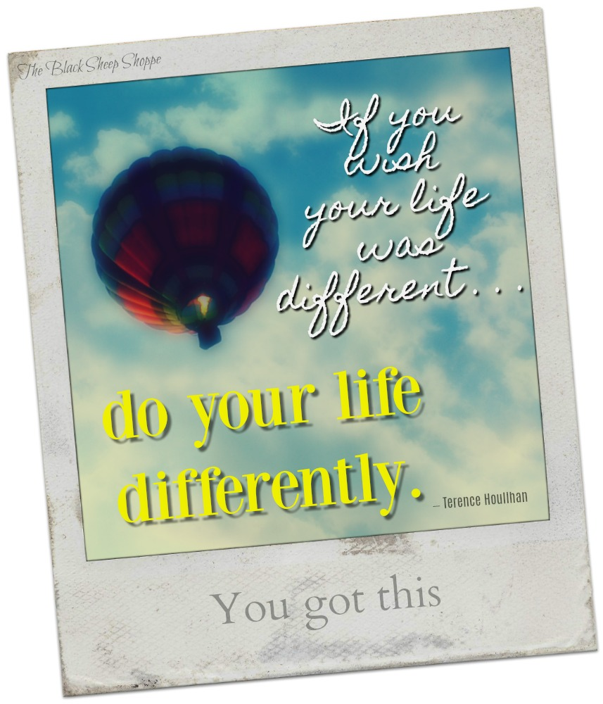 If you wish your life was different . . . do your life differently.
