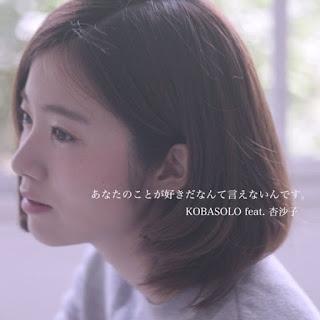 Kobasolo feat 杏沙子 - あなたのことが好きだなんて言えないんです。( Anata no koto ga suki da nante ienai ndesu )