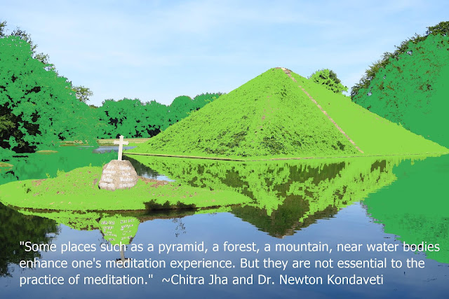 """Some places such as a pyramid, a forest, a mountain, near water bodies enhance one's meditation experience. But they are not essential to the practice of meditation."" ~Chitra Jha and Dr. Newton Kondaveti"